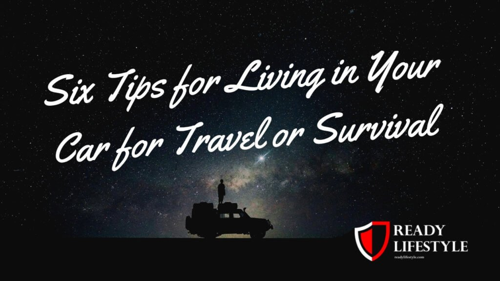 Six Tips for Living in Your Car for Travel or Survival